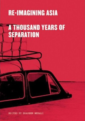 Shaheen Merali (Editor) | Re-Imagining Asia: A Thousand Years of Separation